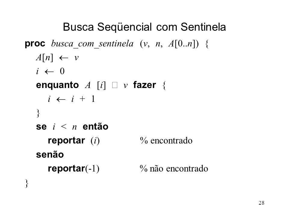 28 Busca Seqüencial com Sentinela proc busca_com_sentinela (v, n, A[0..n]) { A[n] v i 0 enquanto A [i] v fazer { i i + 1 } se i < n então reportar (i) % encontrado senão reportar (-1) % não encontrado }