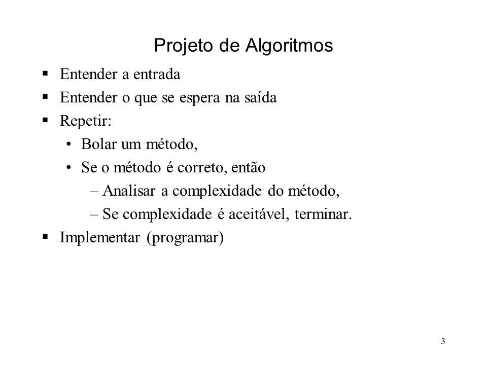 3 Projeto de Algoritmos Entender a entrada Entender o que se espera na saída Repetir: Bolar um método, Se o método é correto, então –Analisar a complexidade do método, –Se complexidade é aceitável, terminar.