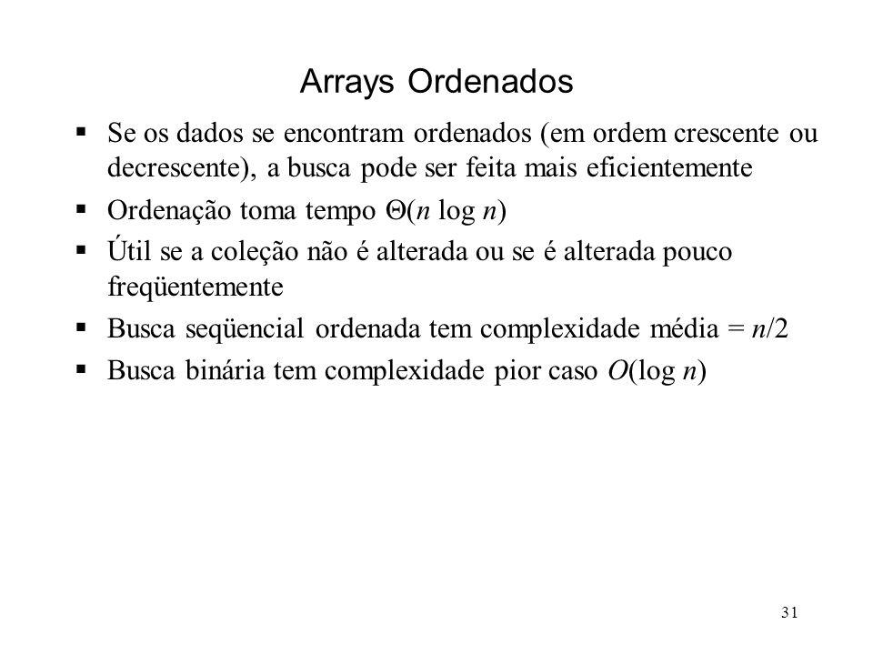 31 Arrays Ordenados Se os dados se encontram ordenados (em ordem crescente ou decrescente), a busca pode ser feita mais eficientemente Ordenação toma tempo (n log n) Útil se a coleção não é alterada ou se é alterada pouco freqüentemente Busca seqüencial ordenada tem complexidade média = n/2 Busca binária tem complexidade pior caso O(log n)