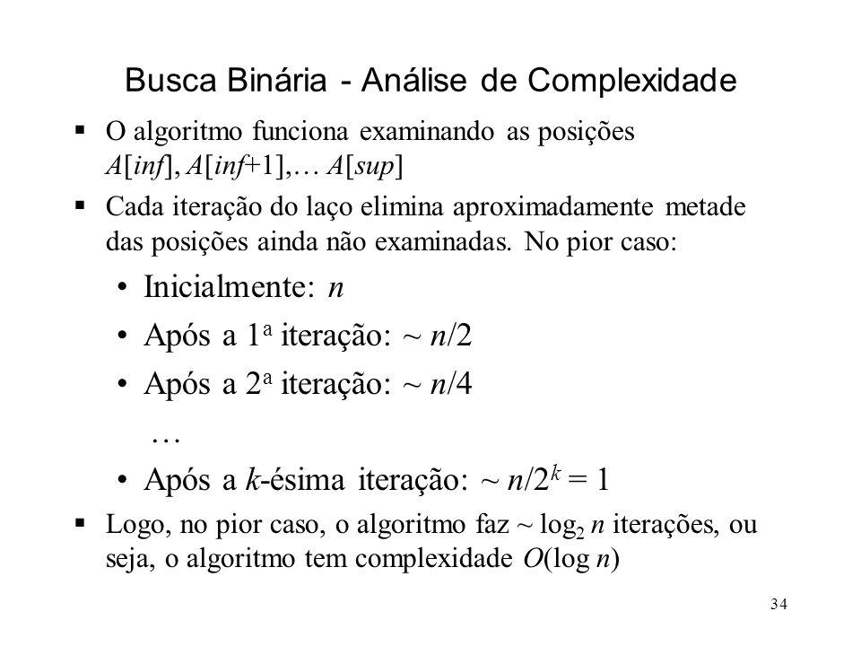 34 Busca Binária - Análise de Complexidade O algoritmo funciona examinando as posições A[inf], A[inf+1],… A[sup] Cada iteração do laço elimina aproximadamente metade das posições ainda não examinadas.