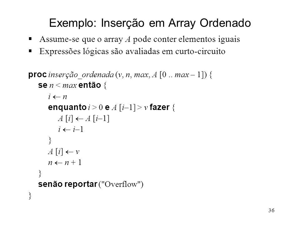 36 Exemplo: Inserção em Array Ordenado Assume-se que o array A pode conter elementos iguais Expressões lógicas são avaliadas em curto-circuito proc inserção_ordenada (v, n, max, A [0..