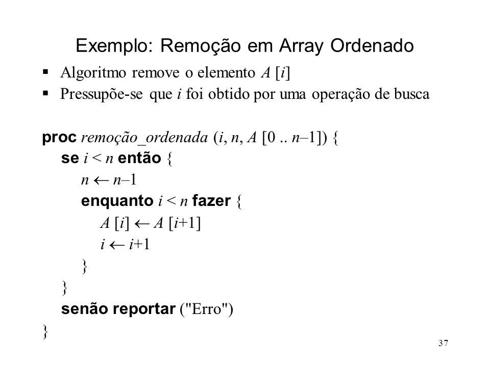 37 Exemplo: Remoção em Array Ordenado Algoritmo remove o elemento A [i] Pressupõe-se que i foi obtido por uma operação de busca proc remoção_ordenada (i, n, A [0..
