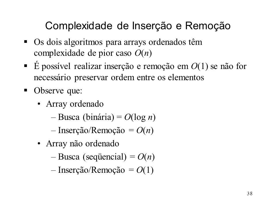 38 Complexidade de Inserção e Remoção Os dois algoritmos para arrays ordenados têm complexidade de pior caso O(n) É possível realizar inserção e remoção em O(1) se não for necessário preservar ordem entre os elementos Observe que: Array ordenado –Busca (binária) = O(log n) –Inserção/Remoção = O(n) Array não ordenado –Busca (seqüencial) = O(n) –Inserção/Remoção = O(1)