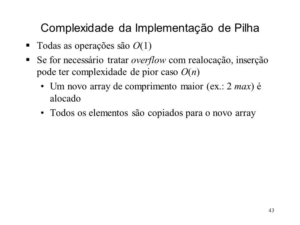 43 Complexidade da Implementação de Pilha Todas as operações são O(1) Se for necessário tratar overflow com realocação, inserção pode ter complexidade de pior caso O(n) Um novo array de comprimento maior (ex.: 2 max) é alocado Todos os elementos são copiados para o novo array