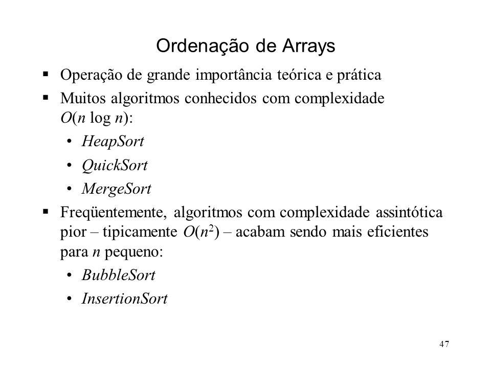 47 Ordenação de Arrays Operação de grande importância teórica e prática Muitos algoritmos conhecidos com complexidade O(n log n): HeapSort QuickSort MergeSort Freqüentemente, algoritmos com complexidade assintótica pior – tipicamente O(n 2 ) – acabam sendo mais eficientes para n pequeno: BubbleSort InsertionSort
