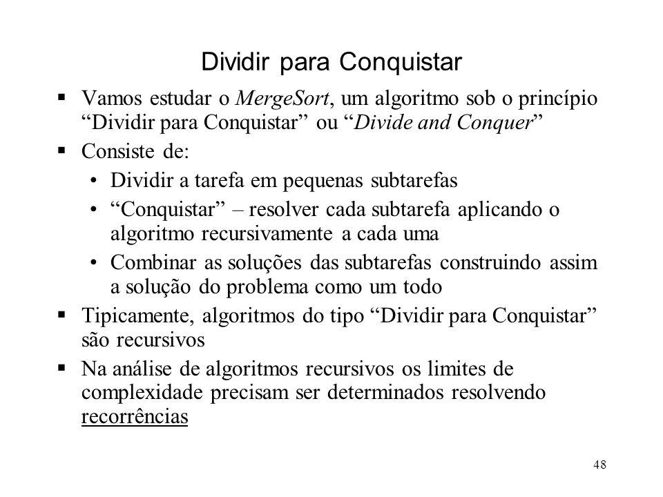 48 Dividir para Conquistar Vamos estudar o MergeSort, um algoritmo sob o princípio Dividir para Conquistar ou Divide and Conquer Consiste de: Dividir a tarefa em pequenas subtarefas Conquistar – resolver cada subtarefa aplicando o algoritmo recursivamente a cada uma Combinar as soluções das subtarefas construindo assim a solução do problema como um todo Tipicamente, algoritmos do tipo Dividir para Conquistar são recursivos Na análise de algoritmos recursivos os limites de complexidade precisam ser determinados resolvendo recorrências