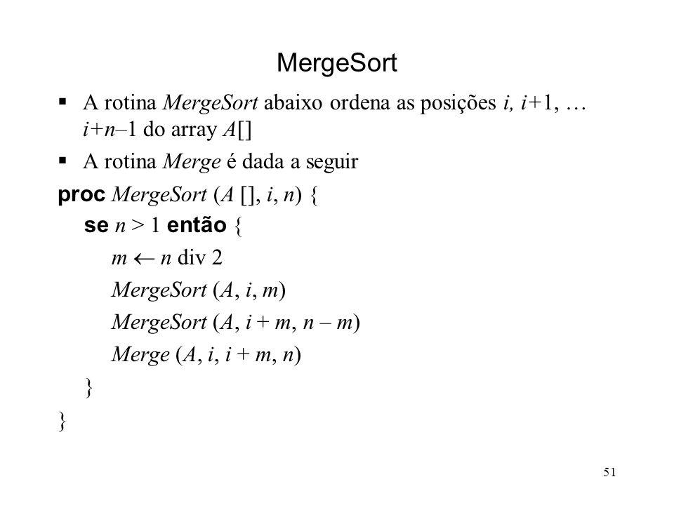 51 MergeSort A rotina MergeSort abaixo ordena as posições i, i+1, … i+n–1 do array A[] A rotina Merge é dada a seguir proc MergeSort (A [], i, n) { se n > 1 então { m n div 2 MergeSort (A, i, m) MergeSort (A, i + m, n – m) Merge (A, i, i + m, n) }