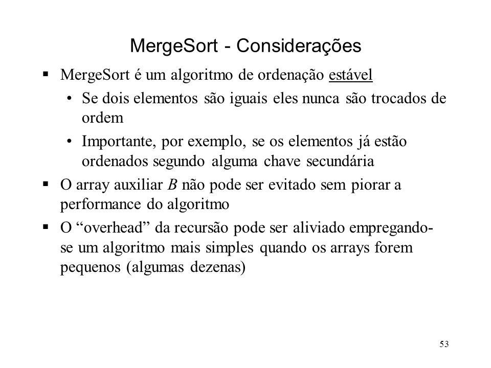 53 MergeSort - Considerações MergeSort é um algoritmo de ordenação estável Se dois elementos são iguais eles nunca são trocados de ordem Importante, por exemplo, se os elementos já estão ordenados segundo alguma chave secundária O array auxiliar B não pode ser evitado sem piorar a performance do algoritmo O overhead da recursão pode ser aliviado empregando- se um algoritmo mais simples quando os arrays forem pequenos (algumas dezenas)