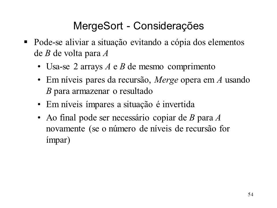 54 MergeSort - Considerações Pode-se aliviar a situação evitando a cópia dos elementos de B de volta para A Usa-se 2 arrays A e B de mesmo comprimento Em níveis pares da recursão, Merge opera em A usando B para armazenar o resultado Em níveis ímpares a situação é invertida Ao final pode ser necessário copiar de B para A novamente (se o número de níveis de recursão for ímpar)