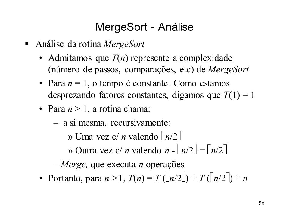 56 MergeSort - Análise Análise da rotina MergeSort Admitamos que T(n) represente a complexidade (número de passos, comparações, etc) de MergeSort Para n = 1, o tempo é constante.