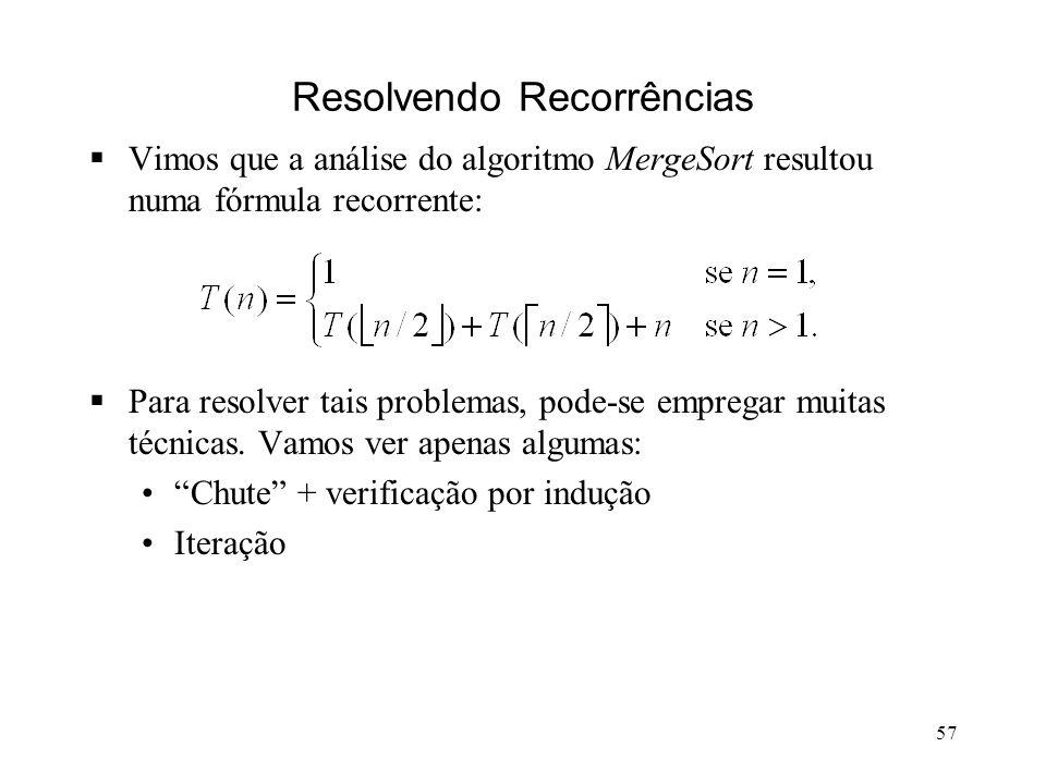 57 Resolvendo Recorrências Vimos que a análise do algoritmo MergeSort resultou numa fórmula recorrente: Para resolver tais problemas, pode-se empregar muitas técnicas.