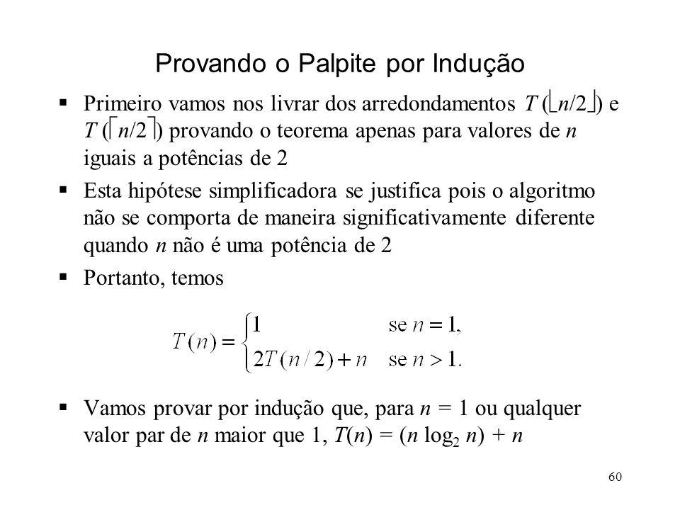 60 Provando o Palpite por Indução Primeiro vamos nos livrar dos arredondamentos T ( n/2 ) e T ( n/2 ) provando o teorema apenas para valores de n iguais a potências de 2 Esta hipótese simplificadora se justifica pois o algoritmo não se comporta de maneira significativamente diferente quando n não é uma potência de 2 Portanto, temos Vamos provar por indução que, para n = 1 ou qualquer valor par de n maior que 1, T(n) = (n log 2 n) + n