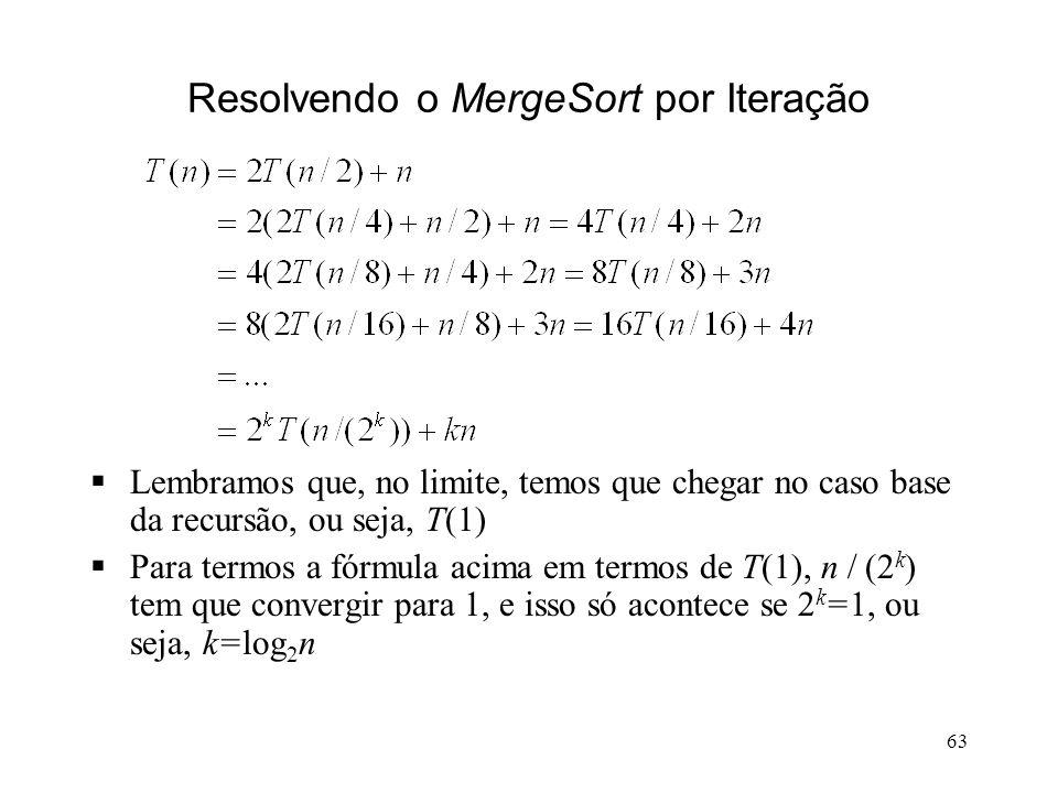 63 Resolvendo o MergeSort por Iteração Lembramos que, no limite, temos que chegar no caso base da recursão, ou seja, T(1) Para termos a fórmula acima em termos de T(1), n / (2 k ) tem que convergir para 1, e isso só acontece se 2 k =1, ou seja, k=log 2 n