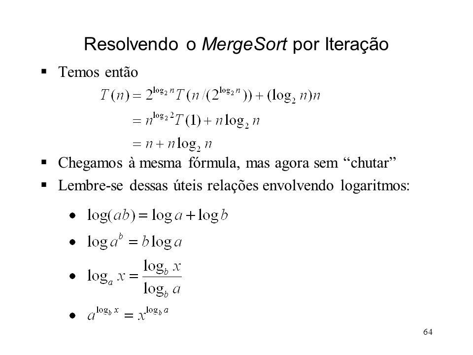 64 Resolvendo o MergeSort por Iteração Temos então Chegamos à mesma fórmula, mas agora sem chutar Lembre-se dessas úteis relações envolvendo logaritmos: