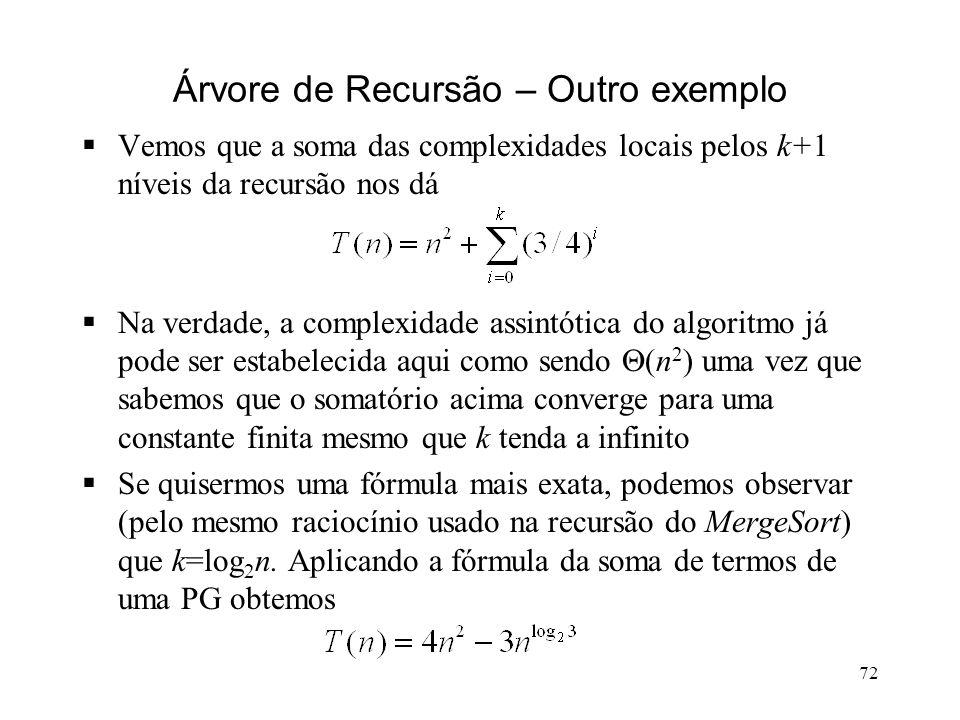 72 Árvore de Recursão – Outro exemplo Vemos que a soma das complexidades locais pelos k+1 níveis da recursão nos dá Na verdade, a complexidade assintótica do algoritmo já pode ser estabelecida aqui como sendo (n 2 ) uma vez que sabemos que o somatório acima converge para uma constante finita mesmo que k tenda a infinito Se quisermos uma fórmula mais exata, podemos observar (pelo mesmo raciocínio usado na recursão do MergeSort) que k=log 2 n.