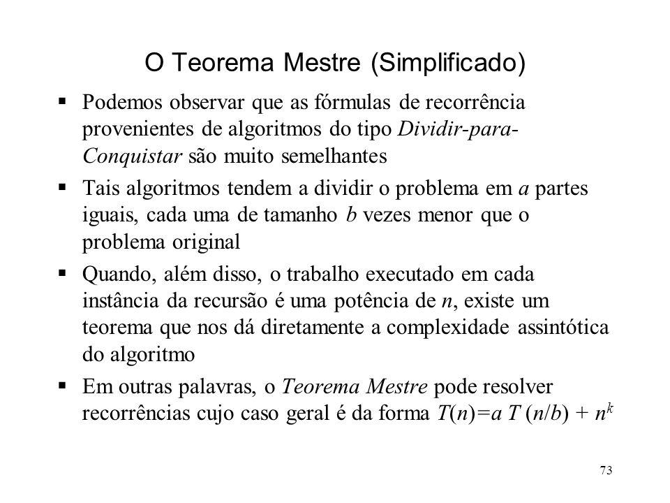 73 O Teorema Mestre (Simplificado) Podemos observar que as fórmulas de recorrência provenientes de algoritmos do tipo Dividir-para- Conquistar são muito semelhantes Tais algoritmos tendem a dividir o problema em a partes iguais, cada uma de tamanho b vezes menor que o problema original Quando, além disso, o trabalho executado em cada instância da recursão é uma potência de n, existe um teorema que nos dá diretamente a complexidade assintótica do algoritmo Em outras palavras, o Teorema Mestre pode resolver recorrências cujo caso geral é da forma T(n)=a T (n/b) + n k