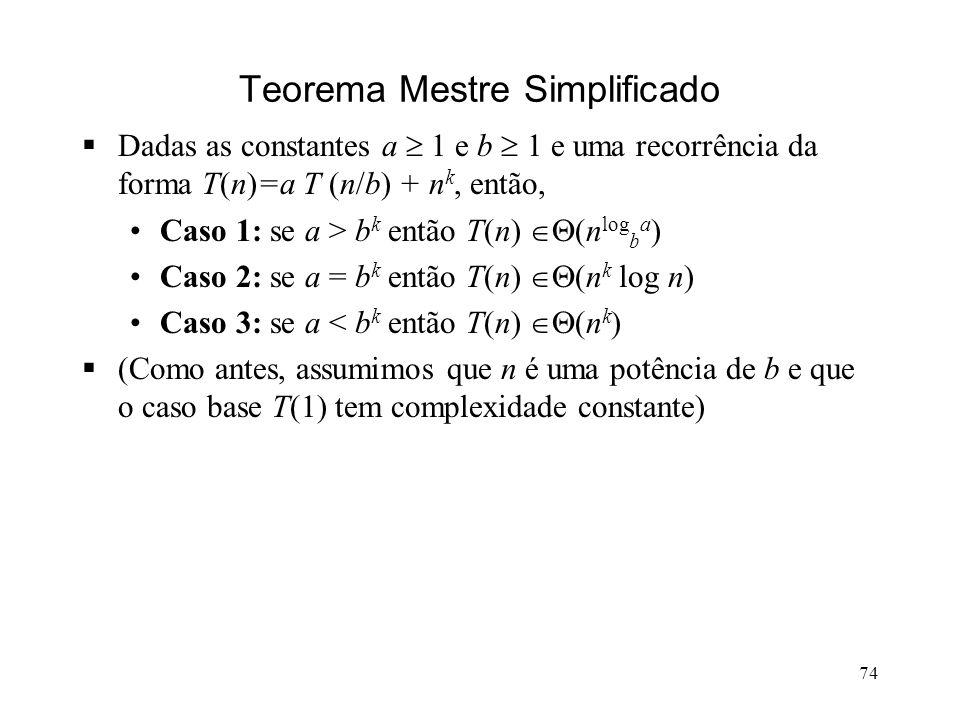 74 Teorema Mestre Simplificado Dadas as constantes a 1 e b 1 e uma recorrência da forma T(n)=a T (n/b) + n k, então, Caso 1: se a > b k então T(n) (n log b a ) Caso 2: se a = b k então T(n) (n k log n) Caso 3: se a < b k então T(n) (n k ) (Como antes, assumimos que n é uma potência de b e que o caso base T(1) tem complexidade constante)