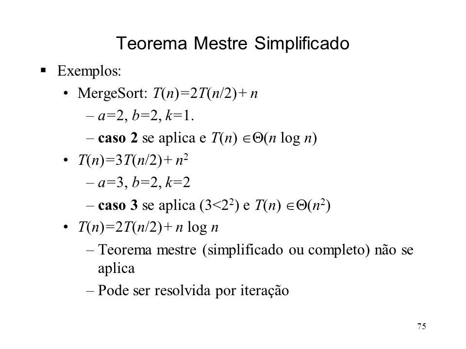 75 Teorema Mestre Simplificado Exemplos: MergeSort: T(n)=2T(n/2)+ n –a=2, b=2, k=1.