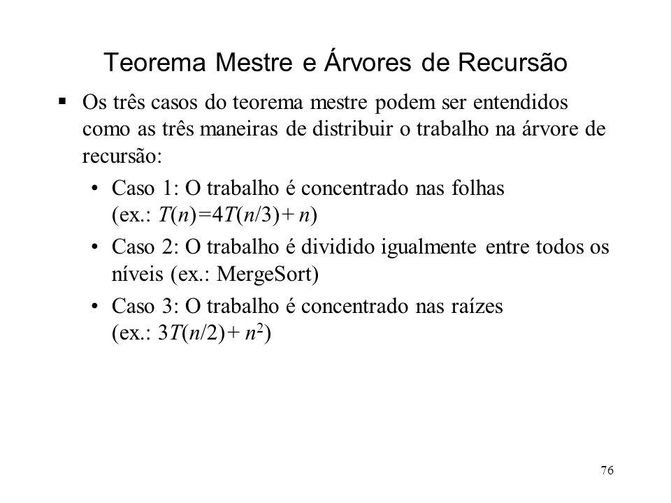 76 Teorema Mestre e Árvores de Recursão Os três casos do teorema mestre podem ser entendidos como as três maneiras de distribuir o trabalho na árvore de recursão: Caso 1: O trabalho é concentrado nas folhas (ex.: T(n)=4T(n/3)+ n) Caso 2: O trabalho é dividido igualmente entre todos os níveis (ex.: MergeSort) Caso 3: O trabalho é concentrado nas raízes (ex.: 3T(n/2)+ n 2 )