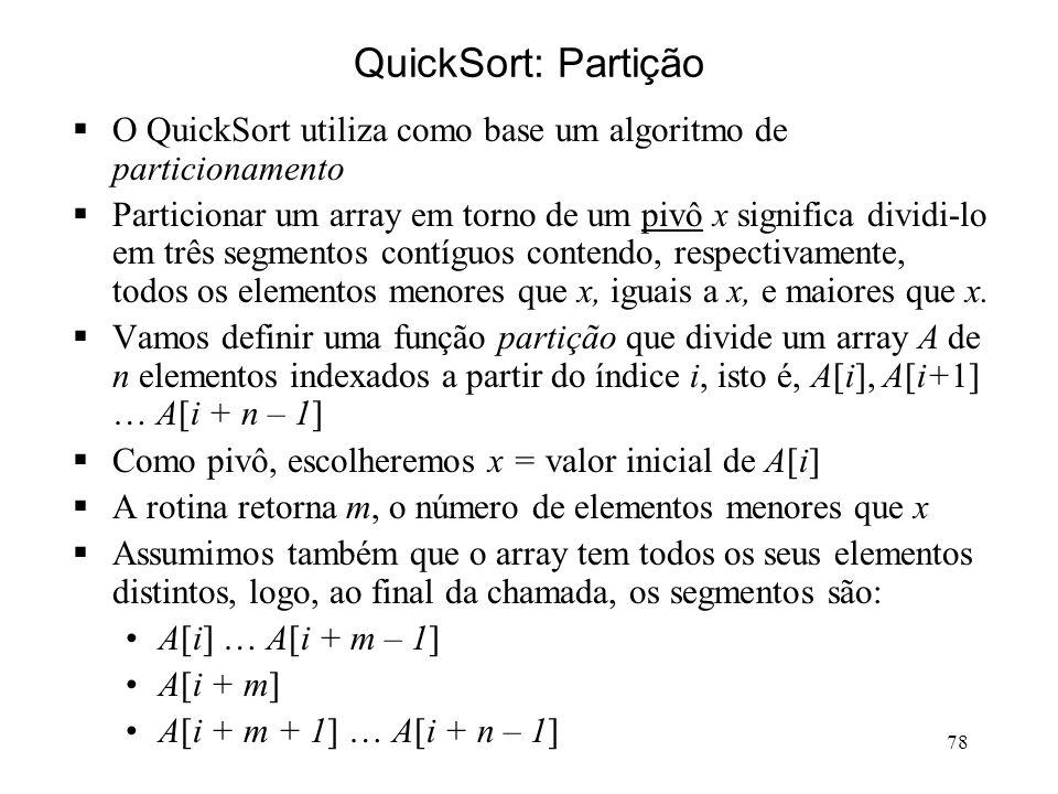 78 QuickSort: Partição O QuickSort utiliza como base um algoritmo de particionamento Particionar um array em torno de um pivô x significa dividi-lo em três segmentos contíguos contendo, respectivamente, todos os elementos menores que x, iguais a x, e maiores que x.