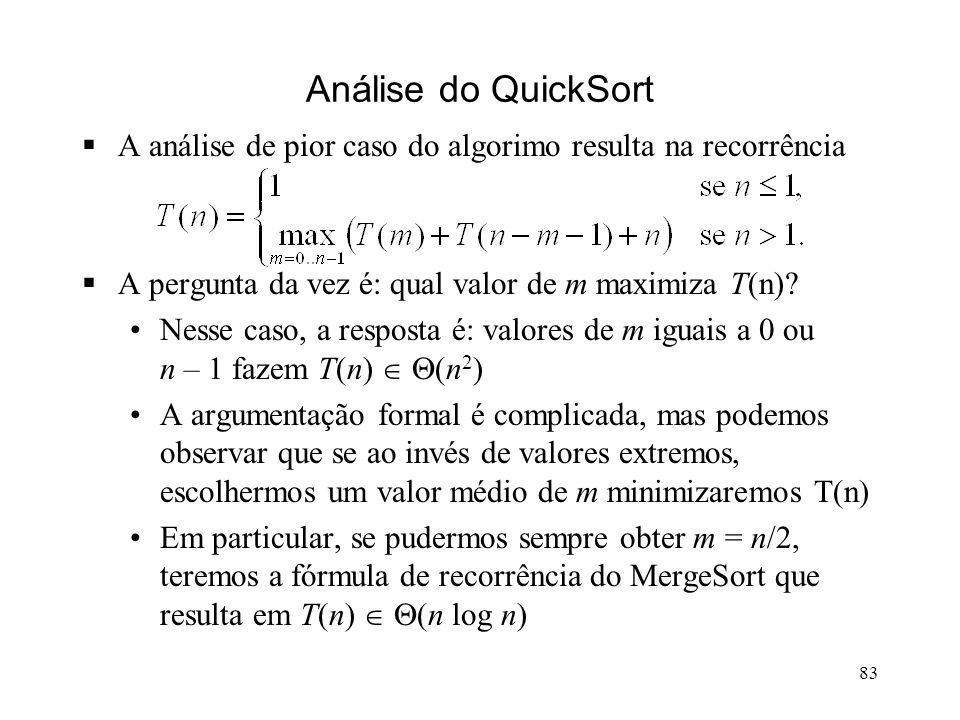 83 Análise do QuickSort A análise de pior caso do algorimo resulta na recorrência A pergunta da vez é: qual valor de m maximiza T(n).