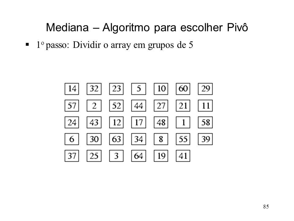85 Mediana – Algoritmo para escolher Pivô 1 o passo: Dividir o array em grupos de 5