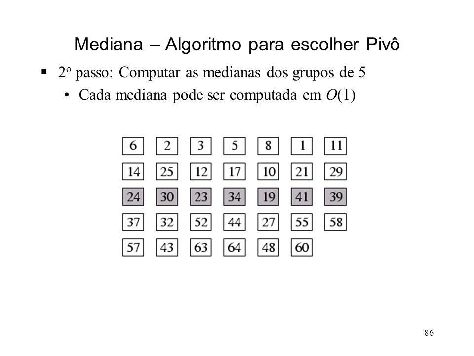 86 Mediana – Algoritmo para escolher Pivô 2 o passo: Computar as medianas dos grupos de 5 Cada mediana pode ser computada em O(1)