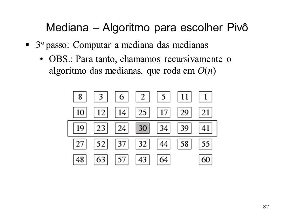 87 Mediana – Algoritmo para escolher Pivô 3 o passo: Computar a mediana das medianas OBS.: Para tanto, chamamos recursivamente o algoritmo das medianas, que roda em O(n)