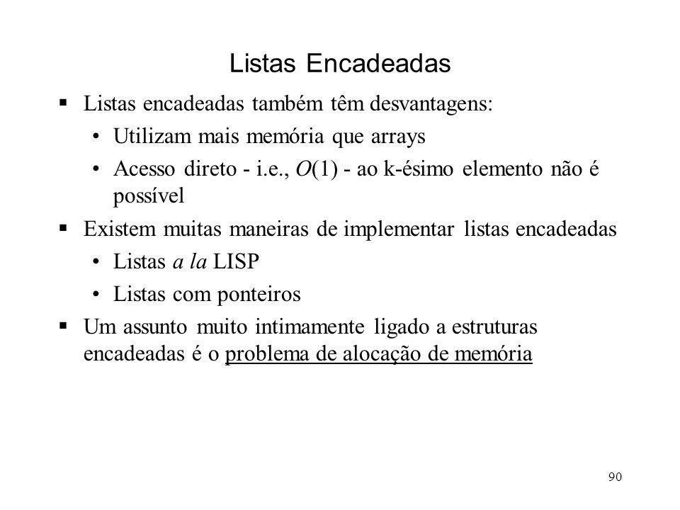 90 Listas Encadeadas Listas encadeadas também têm desvantagens: Utilizam mais memória que arrays Acesso direto - i.e., O(1) - ao k-ésimo elemento não é possível Existem muitas maneiras de implementar listas encadeadas Listas a la LISP Listas com ponteiros Um assunto muito intimamente ligado a estruturas encadeadas é o problema de alocação de memória