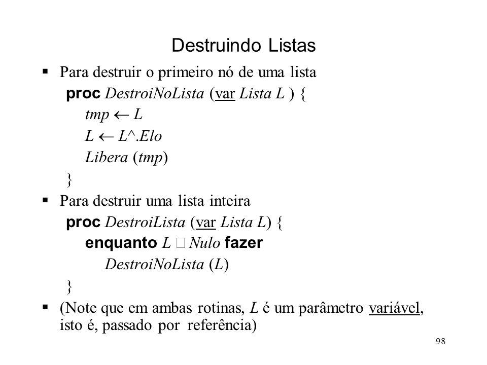 98 Destruindo Listas Para destruir o primeiro nó de uma lista proc DestroiNoLista (var Lista L ) { tmp L L L^.Elo Libera (tmp) } Para destruir uma lista inteira proc DestroiLista (var Lista L) { enquanto L Nulo fazer DestroiNoLista (L) } (Note que em ambas rotinas, L é um parâmetro variável, isto é, passado por referência)