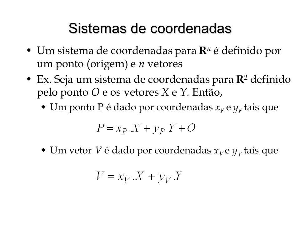Sistemas de coordenadas Um sistema de coordenadas para R n é definido por um ponto (origem) e n vetores Ex. Seja um sistema de coordenadas para R 2 de