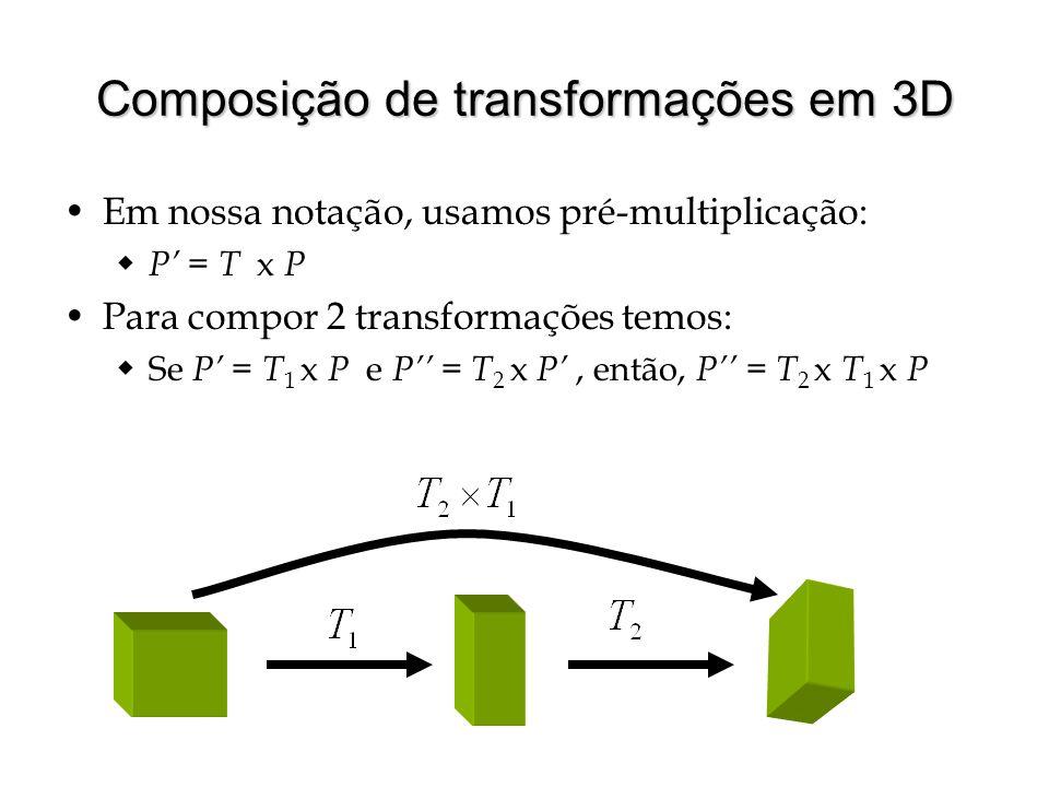 Composição de transformações em 3D Em nossa notação, usamos pré-multiplicação: P = T x P Para compor 2 transformações temos: Se P = T 1 x P e P = T 2