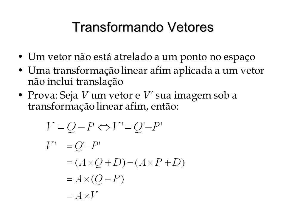 Transformando Vetores Um vetor não está atrelado a um ponto no espaço Uma transformação linear afim aplicada a um vetor não inclui translação Prova: S