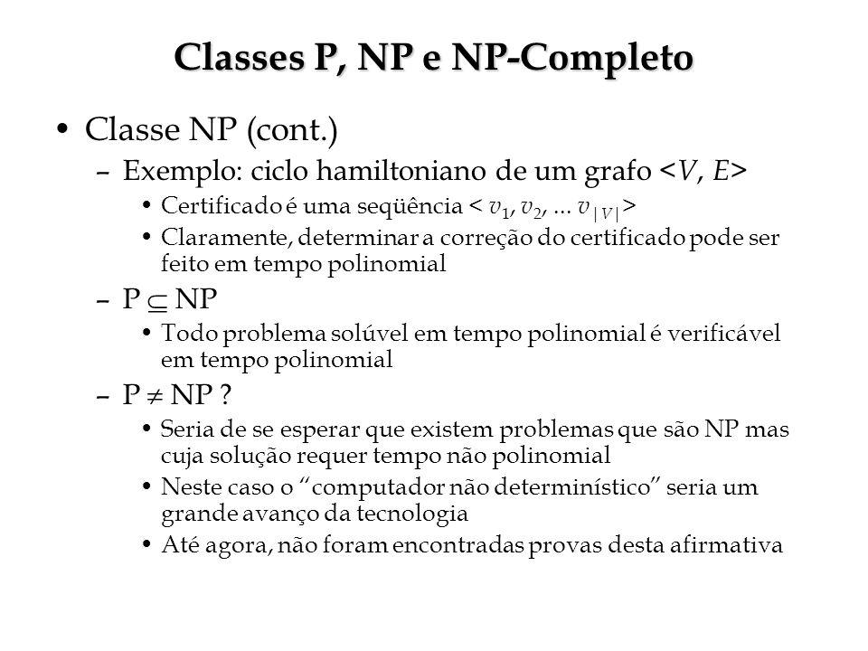 Classes P, NP e NP-Completo Classe NP (cont.) –Exemplo: ciclo hamiltoniano de um grafo Certificado é uma seqüência Claramente, determinar a correção do certificado pode ser feito em tempo polinomial –P NP Todo problema solúvel em tempo polinomial é verificável em tempo polinomial –P NP .
