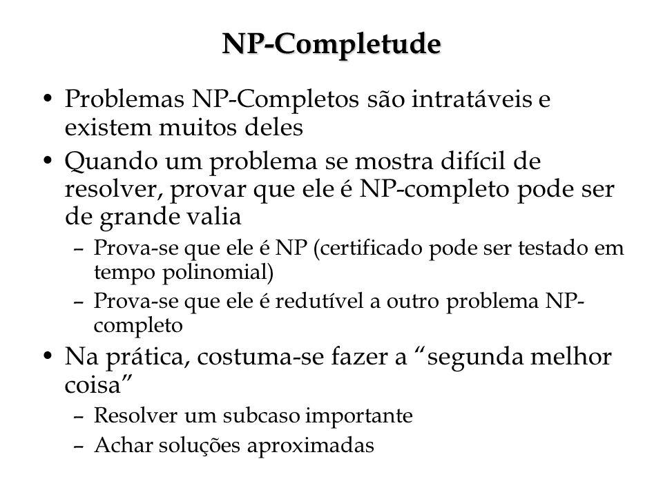 NP-Completude Problemas NP-Completos são intratáveis e existem muitos deles Quando um problema se mostra difícil de resolver, provar que ele é NP-completo pode ser de grande valia –Prova-se que ele é NP (certificado pode ser testado em tempo polinomial) –Prova-se que ele é redutível a outro problema NP- completo Na prática, costuma-se fazer a segunda melhor coisa –Resolver um subcaso importante –Achar soluções aproximadas