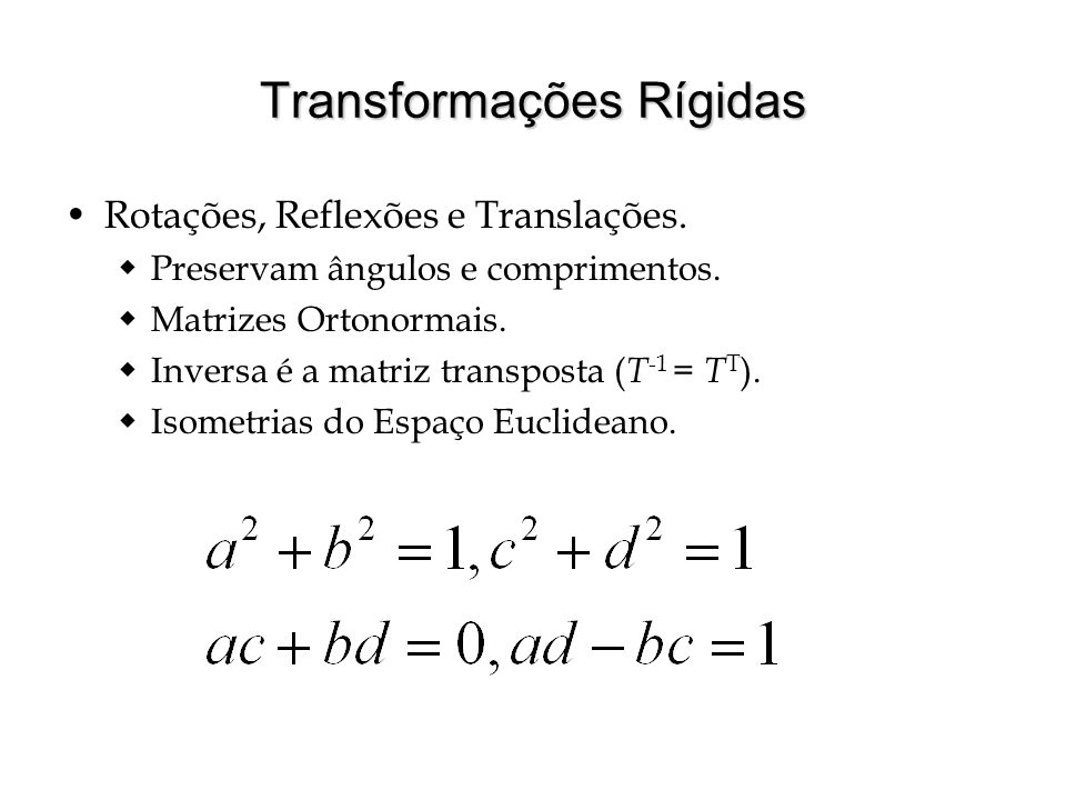Transformações Rígidas Rotações, Reflexões e Translações. Preservam ângulos e comprimentos. Matrizes Ortonormais. Inversa é a matriz transposta ( T -1