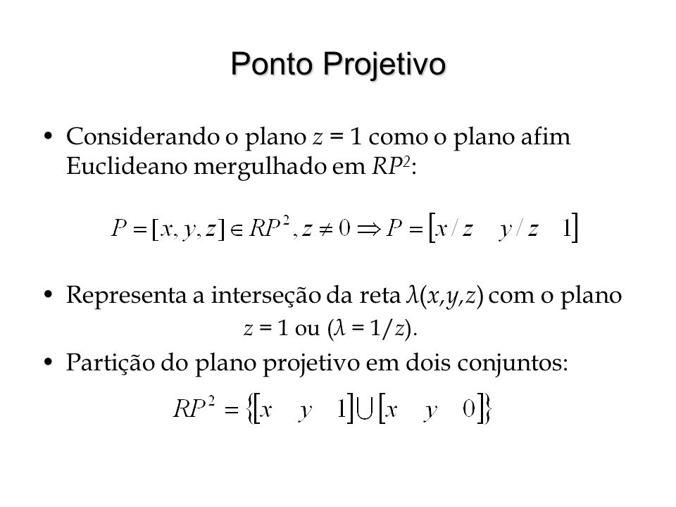 Ponto Projetivo Considerando o plano z = 1 como o plano afim Euclideano mergulhado em RP 2 : Representa a interseção da reta λ ( x,y,z ) com o plano z