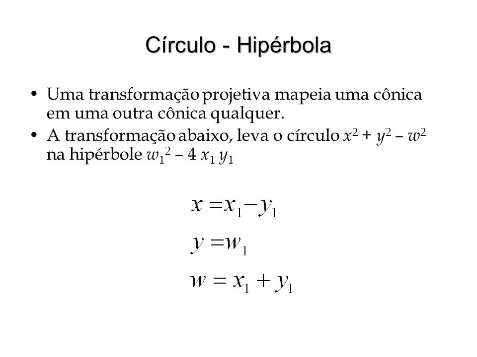 Círculo - Hipérbola Uma transformação projetiva mapeia uma cônica em uma outra cônica qualquer. A transformação abaixo, leva o círculo x 2 + y 2 – w 2
