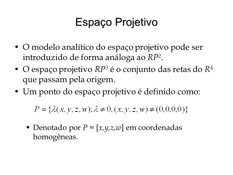 Espaço Projetivo O modelo analítico do espaço projetivo pode ser introduzido de forma análoga ao RP 2. O espaço projetivo RP 3 é o conjunto das retas
