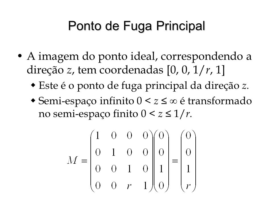 Ponto de Fuga Principal A imagem do ponto ideal, correspondendo a direção z, tem coordenadas [0, 0, 1/ r, 1] Este é o ponto de fuga principal da direç