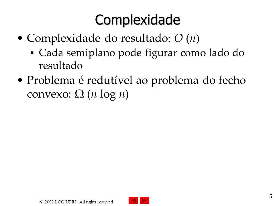 2002 LCG/UFRJ. All rights reserved. 5 Complexidade Complexidade do resultado: O (n) Cada semiplano pode figurar como lado do resultado Problema é redu