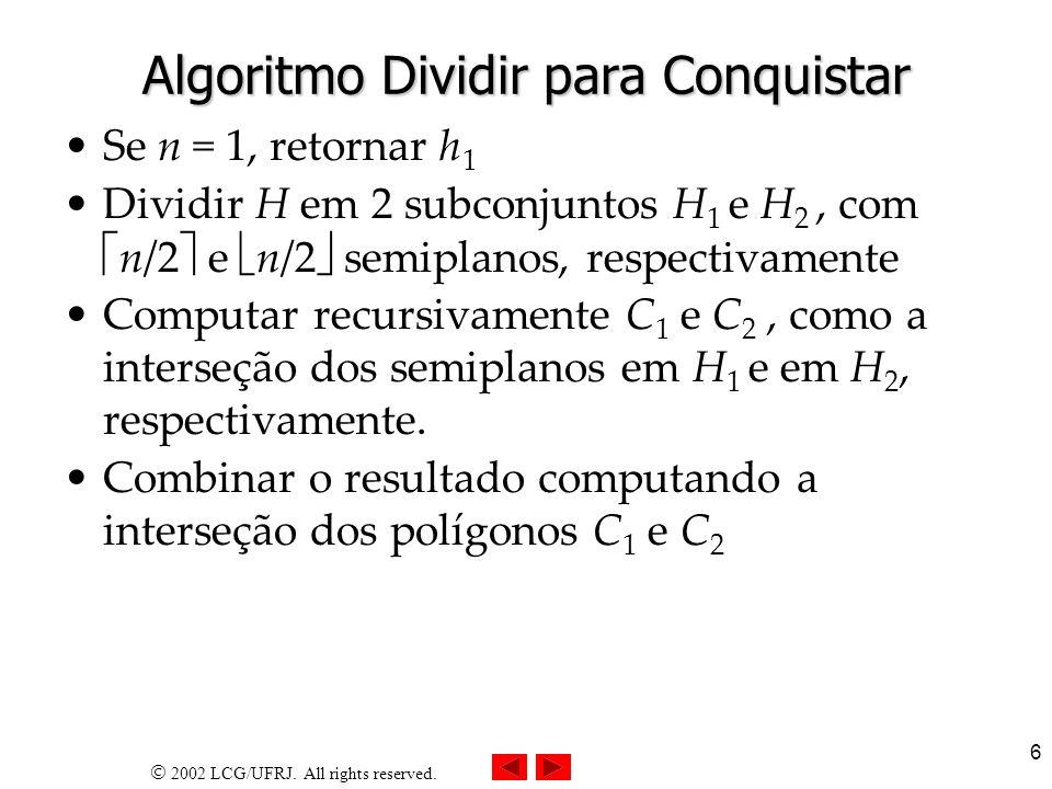 2002 LCG/UFRJ. All rights reserved. 6 Algoritmo Dividir para Conquistar Se n = 1, retornar h 1 Dividir H em 2 subconjuntos H 1 e H 2, com n/2 e n/2 se