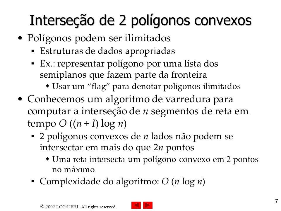 2002 LCG/UFRJ. All rights reserved. 7 Interseção de 2 polígonos convexos Polígonos podem ser ilimitados Estruturas de dados apropriadas Ex.: represent