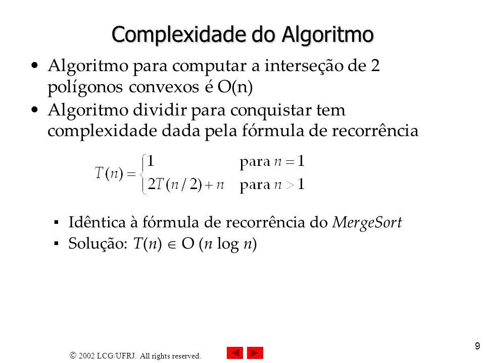 2002 LCG/UFRJ. All rights reserved. 9 Complexidade do Algoritmo Algoritmo para computar a interseção de 2 polígonos convexos é O(n) Algoritmo dividir