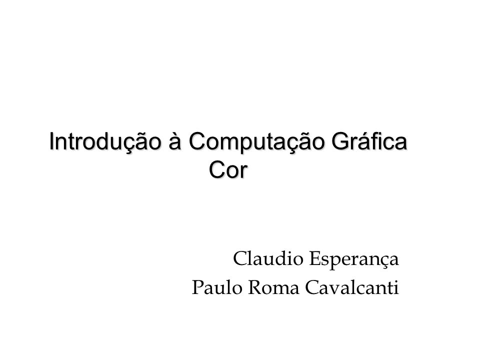 Introdução à Computação Gráfica Cor Claudio Esperança Paulo Roma Cavalcanti