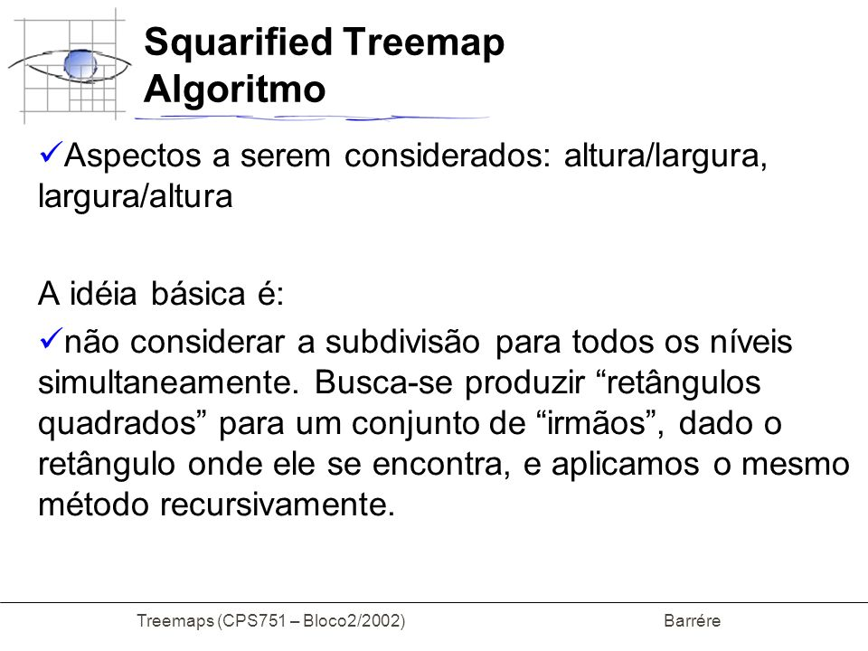 Treemaps (CPS751 – Bloco2/2002) Barrére Squarified Treemap Algoritmo Aspectos a serem considerados: altura/largura, largura/altura A idéia básica é: n