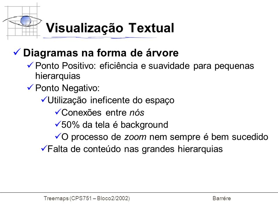 Treemaps (CPS751 – Bloco2/2002) Barrére Visualização Textual Diagramas na forma de árvore Ponto Positivo: eficiência e suavidade para pequenas hierarq