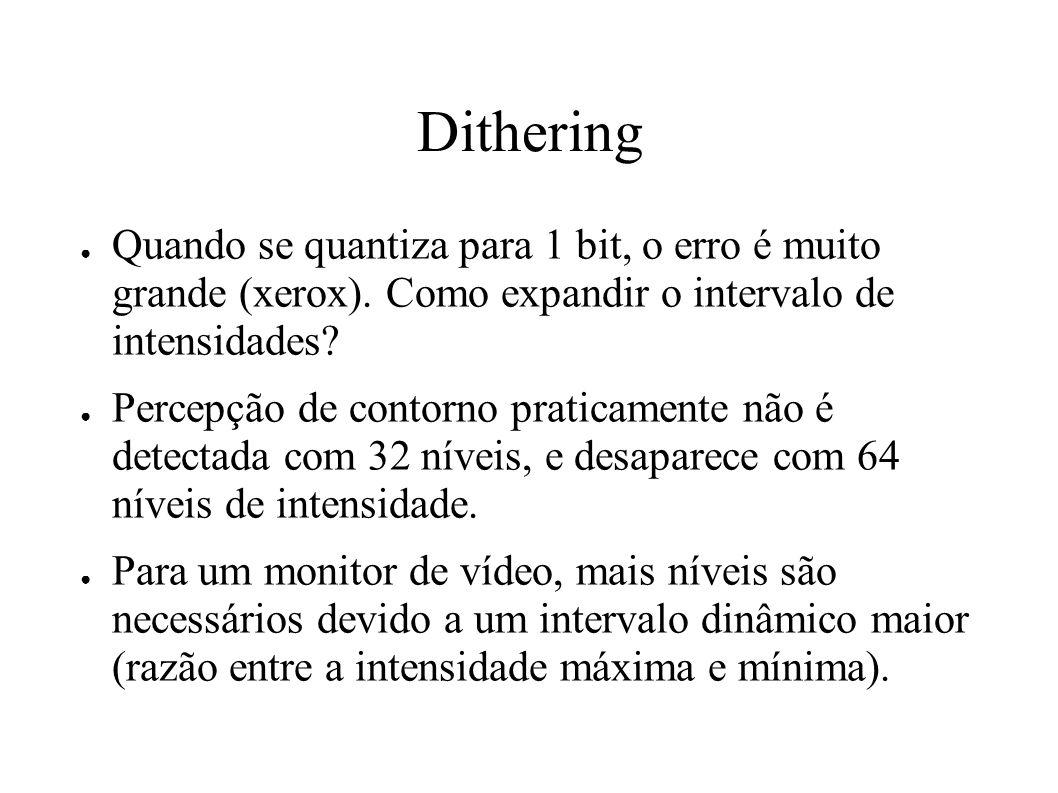 Dithering Quando se quantiza para 1 bit, o erro é muito grande (xerox). Como expandir o intervalo de intensidades? Percepção de contorno praticamente
