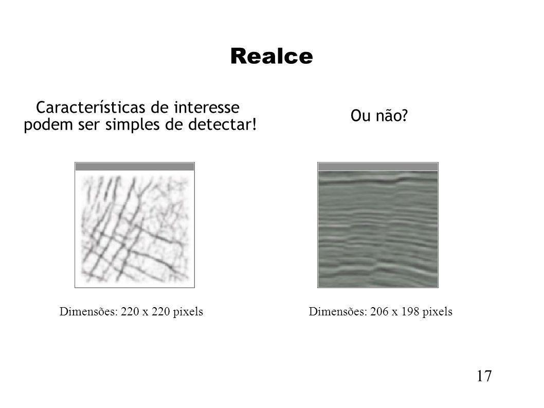 Realce 17 Dimensões: 220 x 220 pixelsDimensões: 206 x 198 pixels Características de interesse podem ser simples de detectar! Ou não?