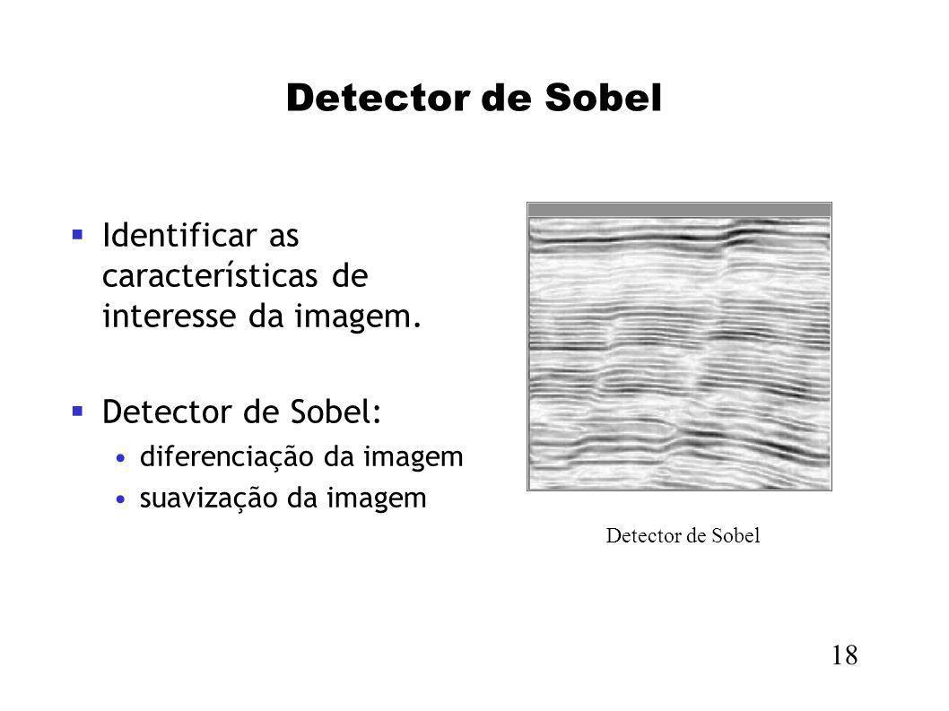 Detector de Sobel Identificar as características de interesse da imagem. Detector de Sobel: diferenciação da imagem suavização da imagem 18 Detector d
